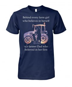 Behind every farm girl who believes in herself is a farmer dad who believed in her first unisex cotton tee