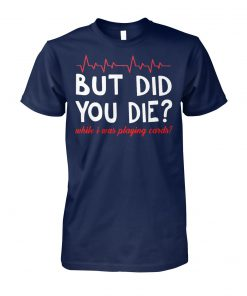 But did you die while I was playing card unisex cotton tee
