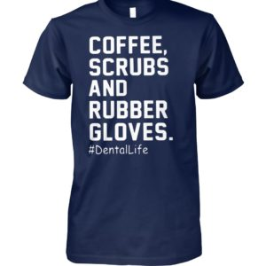 Coffee scrubs and rubber gloves dentallife unisex cotton tee
