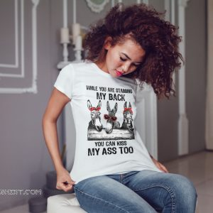 Donkey while you are stabbing my back you can kiss my ass too shirt