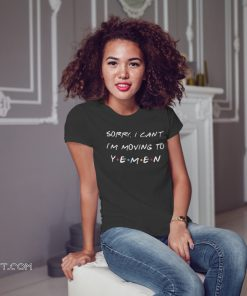 Friends tv show sorry I can't I'm moving to yemen shirt