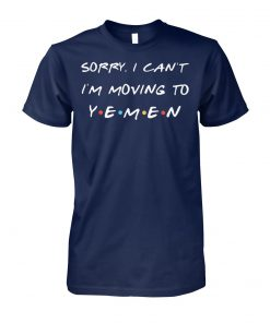 Friends tv show sorry I can't I'm moving to yemen unisex cotton tee