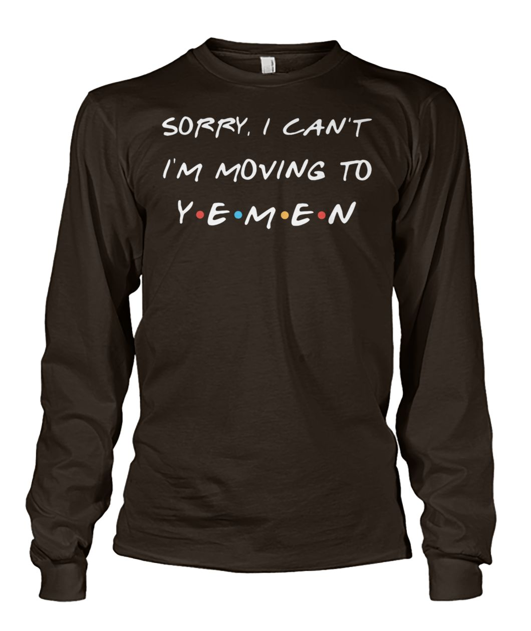 Friends tv show sorry I can't I'm moving to yemen unisex long sleeve