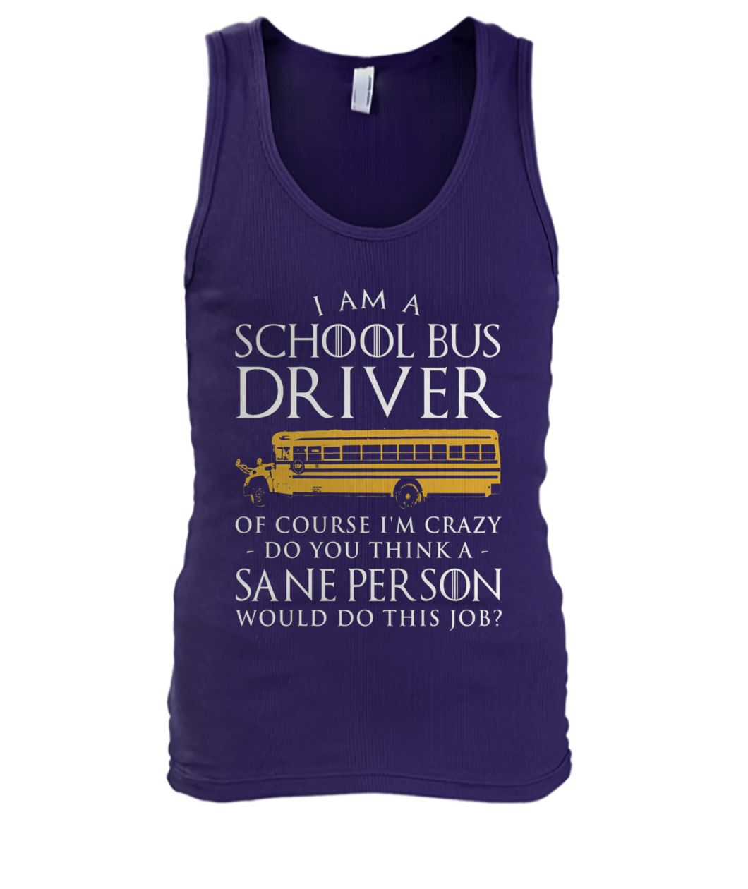 Game of thrones I am a school bus driver of course I'm crazy do you think sane person men's tank top