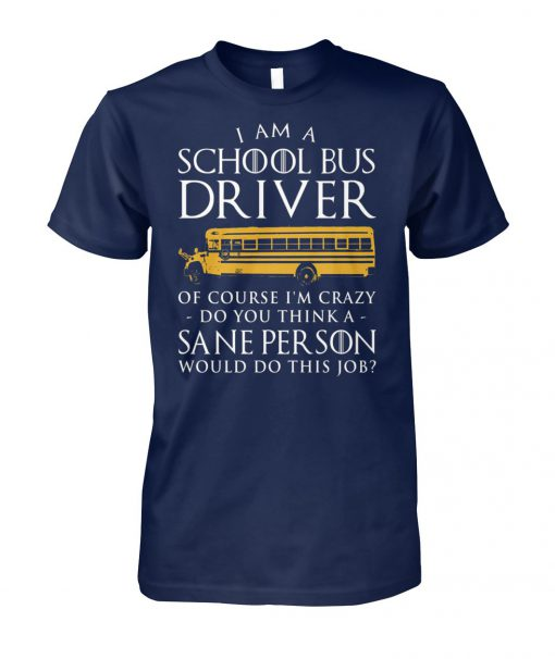 Game of thrones I am a school bus driver of course I'm crazy do you think sane person unisex cotton tee