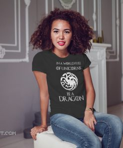 Game of thrones in a world full of unicorns be a dragon shirt