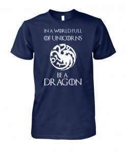 Game of thrones in a world full of unicorns be a dragon unisex cotton tee