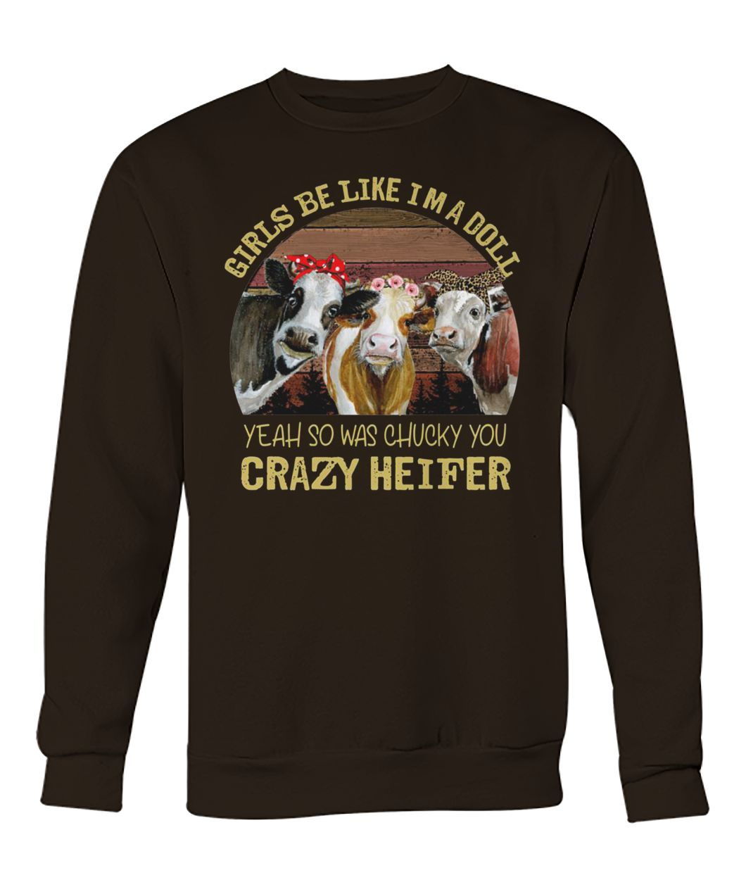 Girls be like I'm a doll yeah so was chucky you crazy heifer crew neck sweatshirt