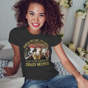 Girls be like I'm a doll yeah so was chucky you crazy heifer shirt