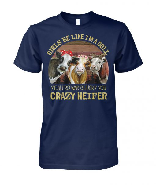 Girls be like I'm a doll yeah so was chucky you crazy heifer unisex cotton tee