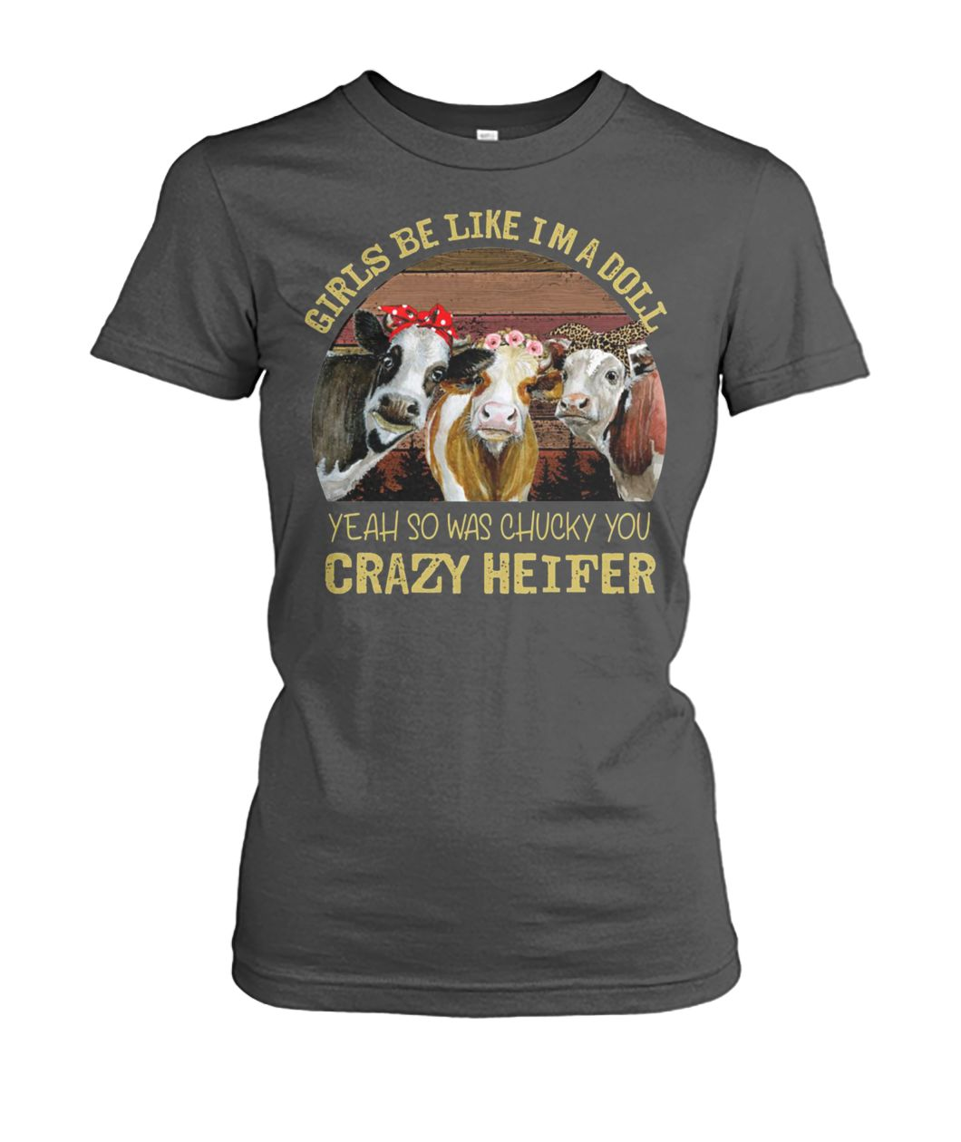 Girls be like I'm a doll yeah so was chucky you crazy heifer women's crew tee