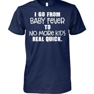 I go from baby fever to no more kids real quick unisex cotton tee