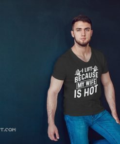 I lift because my wife is hot shirt