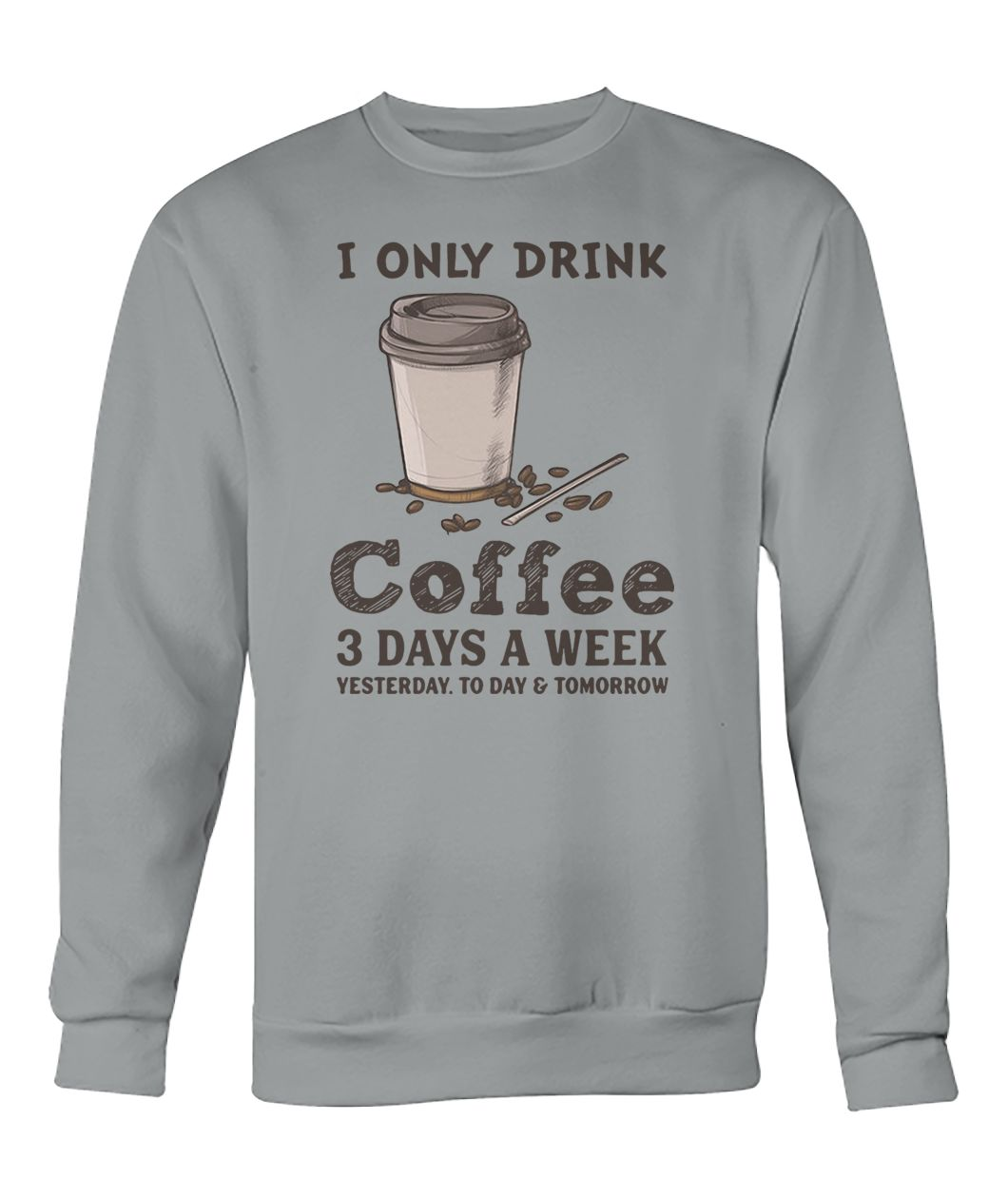 I only drink coffee 3 days a week yesterday today and tomorrow crew neck sweatshirt