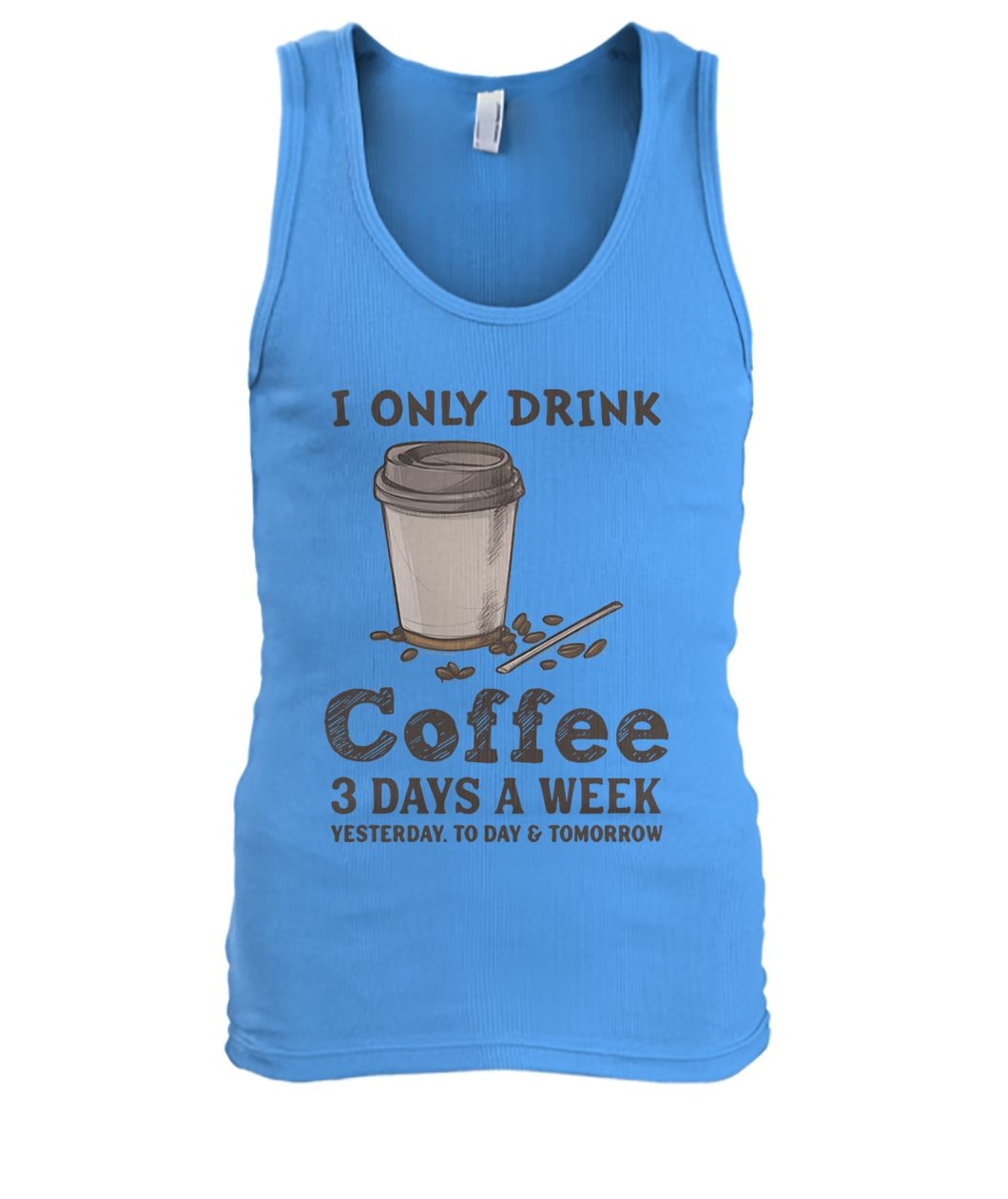 I only drink coffee 3 days a week yesterday today and tomorrow men's tank top