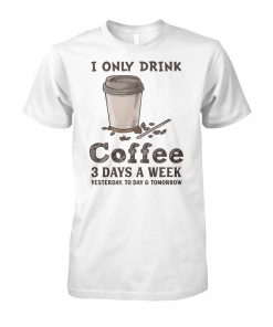 I only drink coffee 3 days a week yesterday today and tomorrow unisex cotton tee