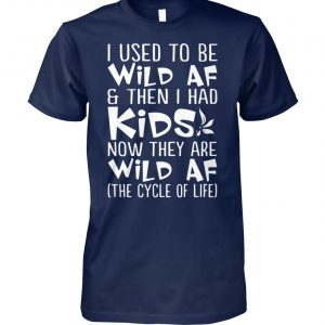 I used to be wild af and then I had kids now they are wild af the cycle of life unisex cotton tee