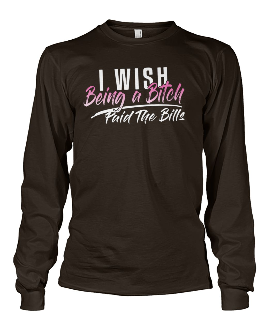 I wish being a bitch paid the bills unisex long sleeve