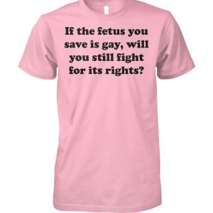 If the fetus you save is gay will you still fight for its rights unisex cotton tee