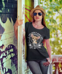 If you don't have one chihuahua you'll never understand shirt