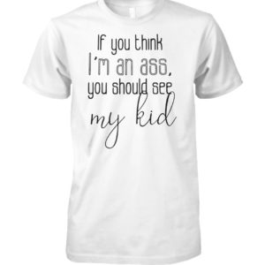 If you think I'm an ass you should see my kid unisex cotton tee