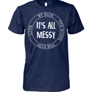 It's all messy my hair the house the kids mom life unisex cotton tee