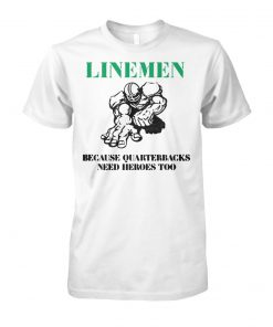 Linemen because quarterbacks need heroes too unisex cotton tee