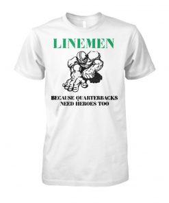 Linemen because quarterbacks need heroes too unisex cotton tee