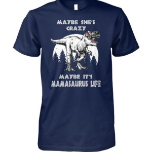 Maybe she's crazy maybe it's mamasaurus life unisex cotton tee