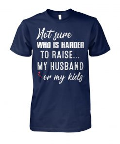 Not sure who is harder to raise my husband or my kids cotton tee