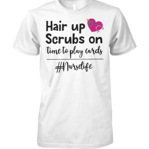 Nurse life hair up scrubs on time to play cards unisex cotton tee