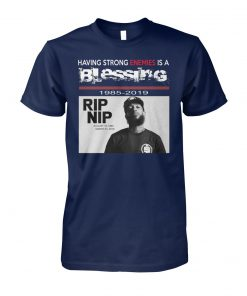 RIP NIP Nipsey Hussle having strong enemies is a blessing 1985 2019 unisex tee