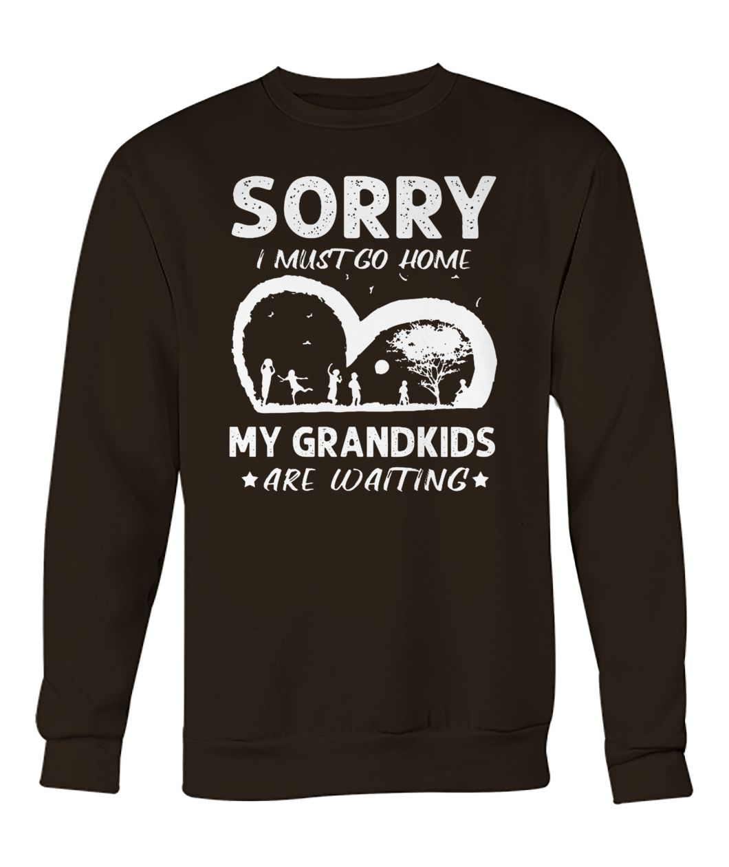 Sorry I must go home my grandkids are waiting crew neck sweatshirt