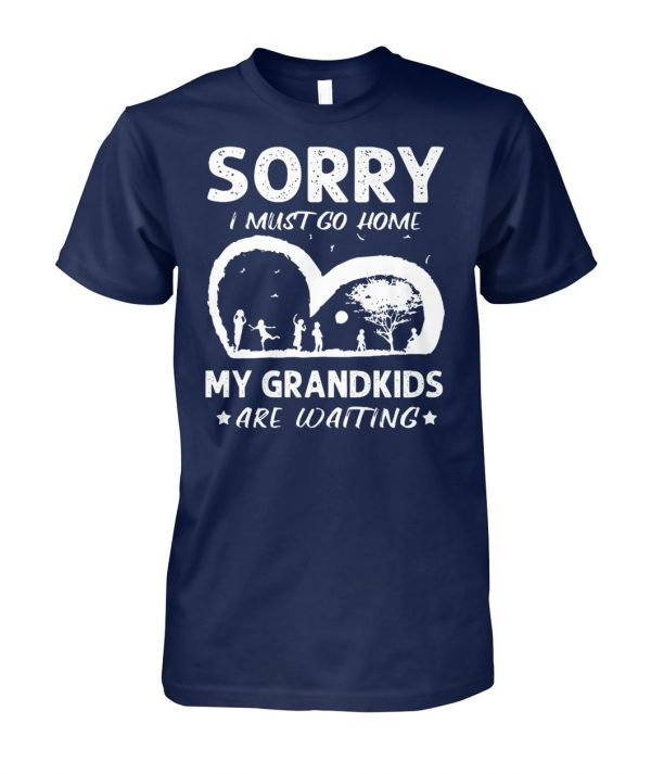 Sorry I must go home my grandkids are waiting unisex cotton tee
