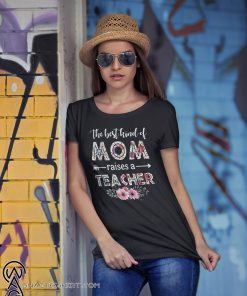 The best kind of mom raises a teacher happy mother day shirt