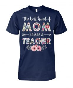 The best kind of mom raises a teacher happy mother day unisex cotton tee