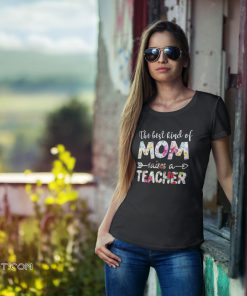 The best kind of mom raises a teacher mix flower shirt