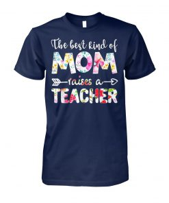 The best kind of mom raises a teacher mix flower unisex cotton tee