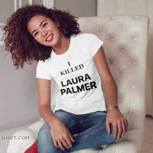 Twin peaks I killed laura palmer shirt