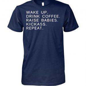Wake up drink coffee raise babies kickass repeat mom unisex cotton tee