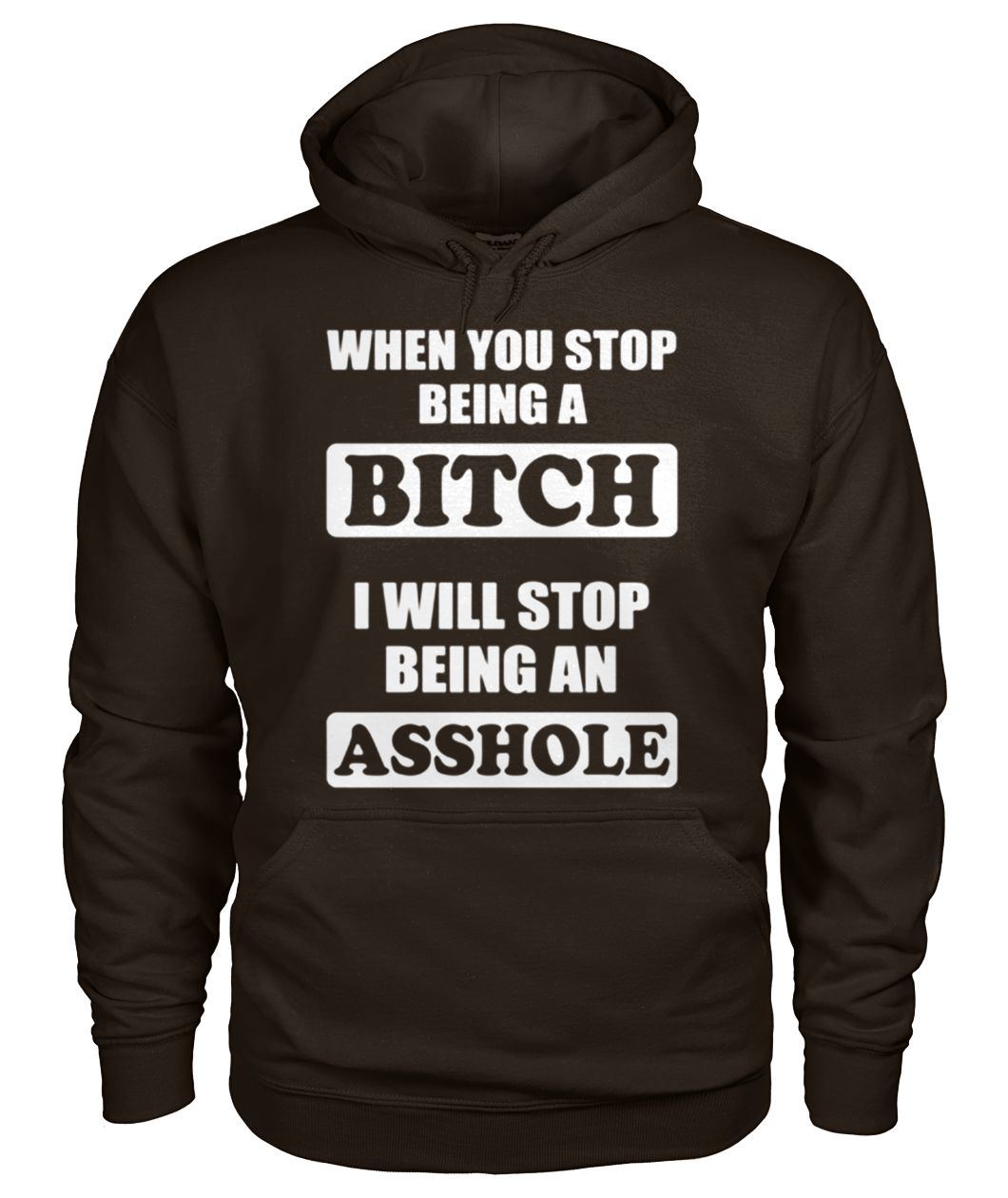 When you stop being a bitch I will stop being an asshole gildan hoodie