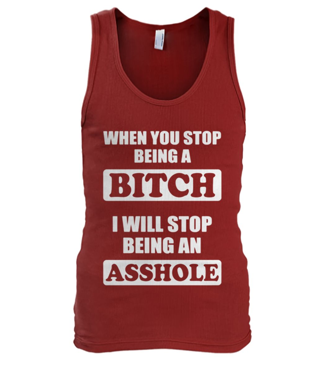 When you stop being a bitch I will stop being an asshole men's tank top