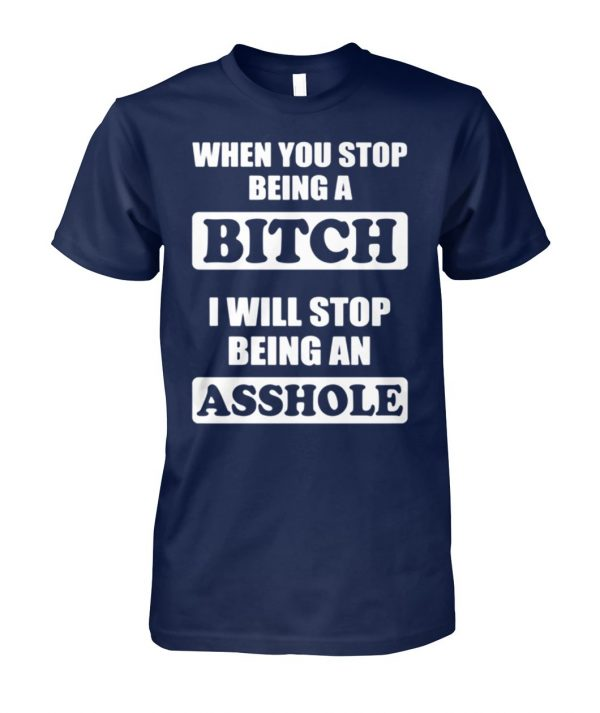 When you stop being a bitch I will stop being an asshole unisex cotton tee