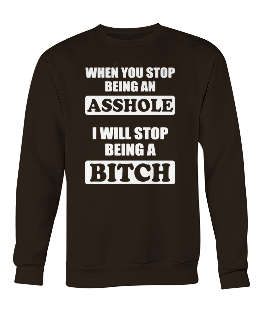 When you stop being an asshole I will stop being bitch crew neck sweatshirt