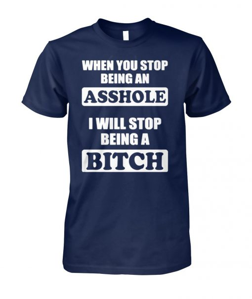When you stop being an asshole I will stop being bitch unisex cotton tee