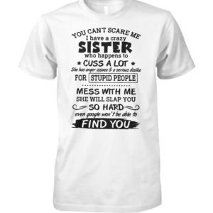 You cant scare me I have a crazy sister who happens to cuss a lot unisex cotton tee