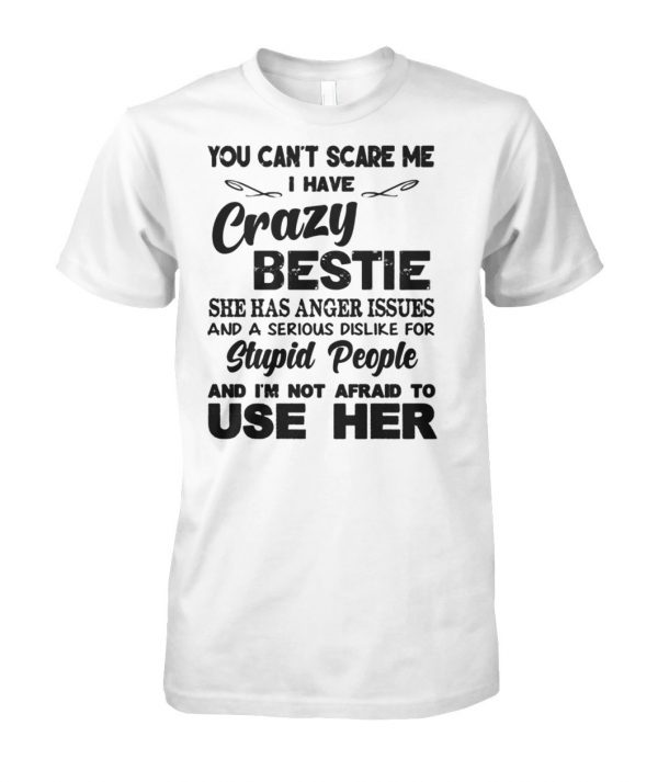 You can't scare me i have crazy bestie she has anger issues and a serious dislike for stupid people unisex cotton tee