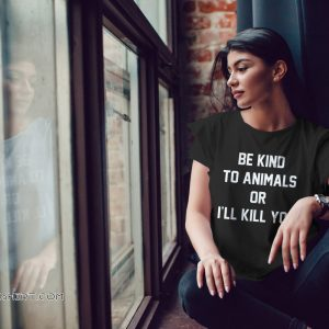Animal rights be kind to animals or I'll kill you shirt