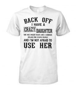 Back off I have a crazy daughter she has anger issues and a serious dislike for stupid people unisex cotton tee