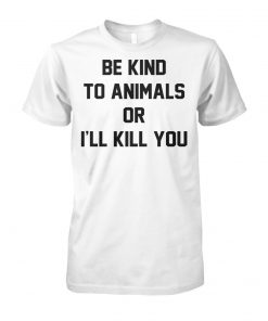 Be kind to animals or I'll kill you animal rights unisex cotton tee